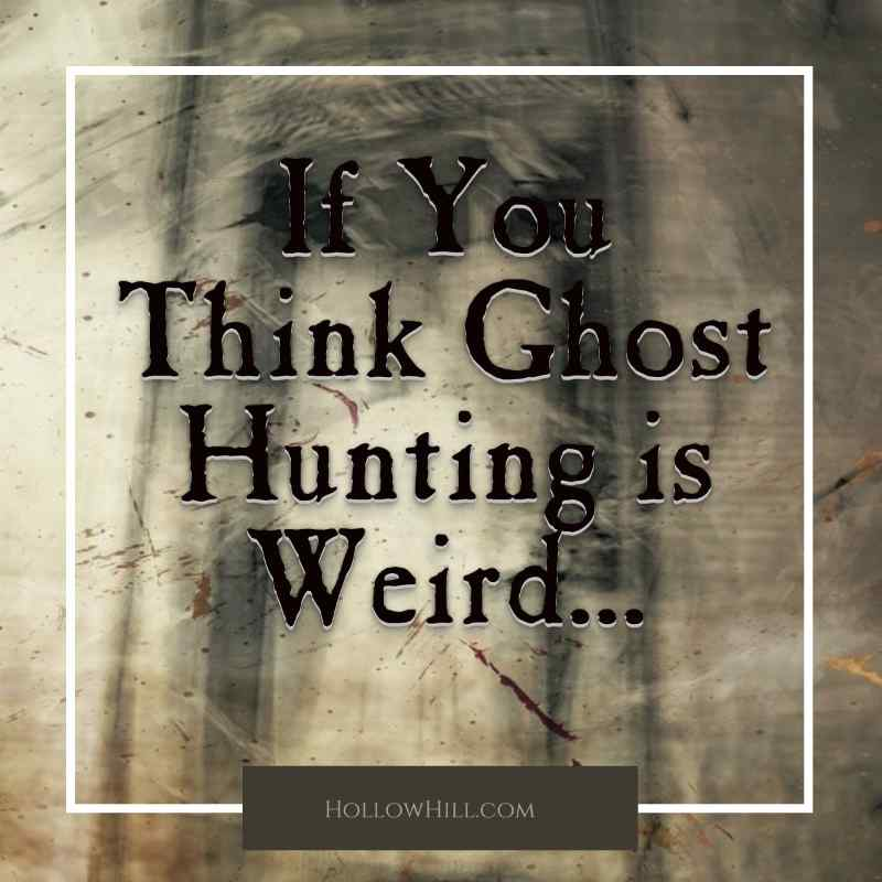 If you think ghost hunting is weird
