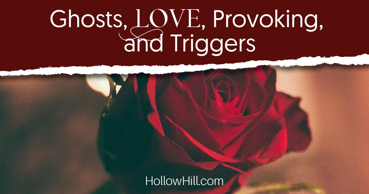 Ghosts, love, provoking, and triggers